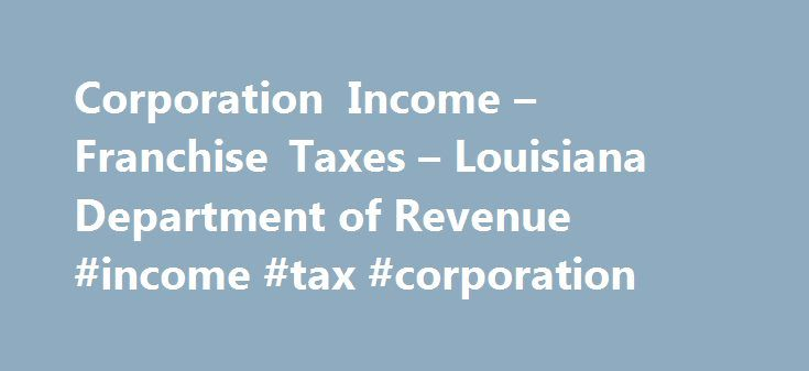 Corporation Income – Franchise Taxes – Louisiana Department of Revenue #income #tax #corporation http://earnings.remmont.com/corporation-income-franchise-taxes-louisiana-department-of-revenue-income-tax-corporation-3/  #income tax corporation # Corporation Income Franchise Taxes Corporation Income Tax Who must file All corporations and entities taxed as corporations for federal income tax purposes deriving income from Louisiana sources, whether or not they have any net income, must file an…