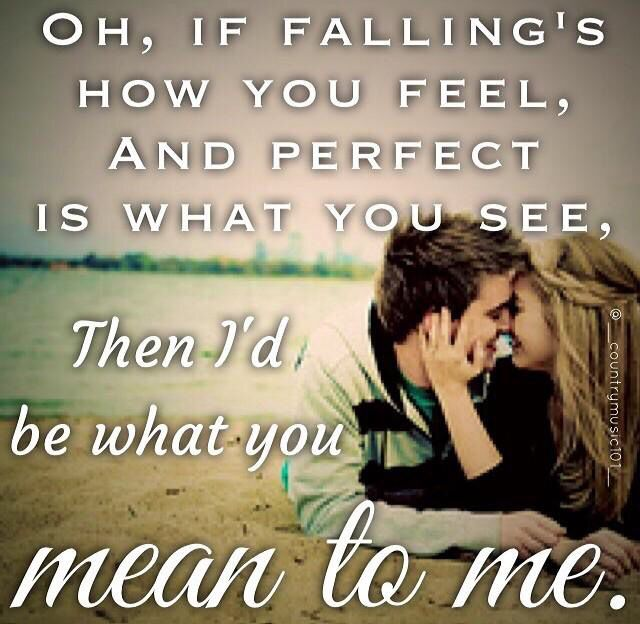 Oh if falling's how you feel and perfect's what you see, then I'd be what you mean to me - Brett Eldredge