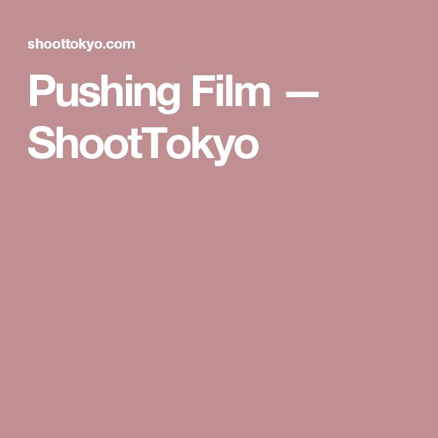 Pushing Film — ShootTokyo