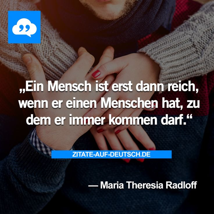 Ein Mensch ist erst dann reich, wenn er einen Menschen hat, zu dem er immer kommen darf. — Maria Theresia Radloff