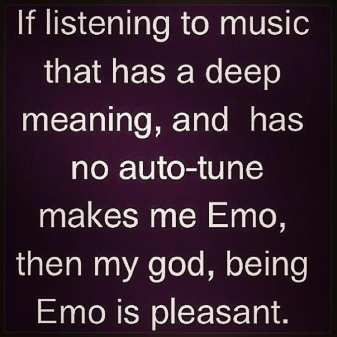 Just cause I listen to 'Emo' music. I don't call it emo music , I call it punk rock , rock , & metal.<<<yes