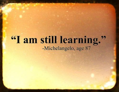"""I am still learning."" ~Michelangelo, age 87"