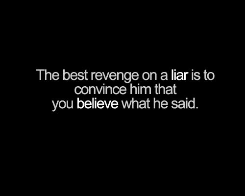 The best revenge on a liar is to convince him that you believe what he said.: Cheater And Liars Quotes, Cheat Quotes, Life, Cheating Quotes, Revenge Quotes, Truths, So True, True Stories, Lie