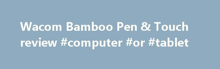 Wacom Bamboo Pen & Touch review #computer #or #tablet http://tablet.remmont.com/wacom-bamboo-pen-touch-review-computer-or-tablet/  Wacom Bamboo Pen Touch review Wacom Bamboo Pen Touch The Wacom Bamboo Pen Touch graphics tablet isn't designed to be an iPad Killer but is pitched at graphics enthusiasts, whether pro or beginner A tablet but not as you might have come to expect, the Wacom Bamboo Pen Touch latest offering is not going to […]