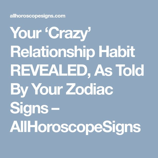 Your 'Crazy' Relationship Habit REVEALED, As Told By Your Zodiac Signs – AllHoroscopeSigns