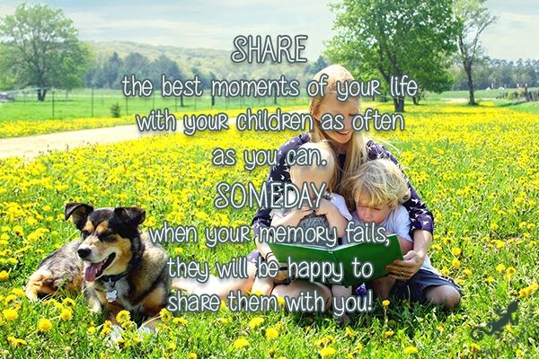 Share the best moments of your life with your children as often as you can. Someday when your memory fails, they will be happy to share them with you!  #share #moments #children #often #someday #memory #happy #fails #quotes  ©The Gecko Said - Beautiful Quotes