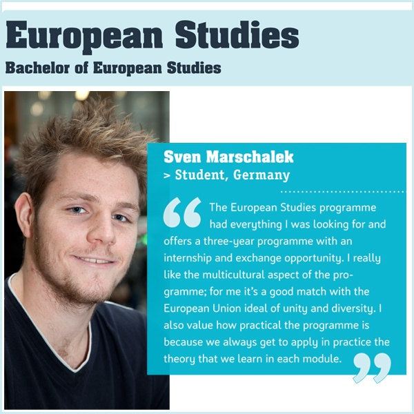 Bachelor of European Studies:  Do you dream of working in an international environment, in the business community or the civil service? Do you have a flair for foreign languages, and would you like to become an authority with an international outlook in the areas of culture, politics, history and economy? If all this sounds like you then the European Studies programme is exactly what you are looking for.