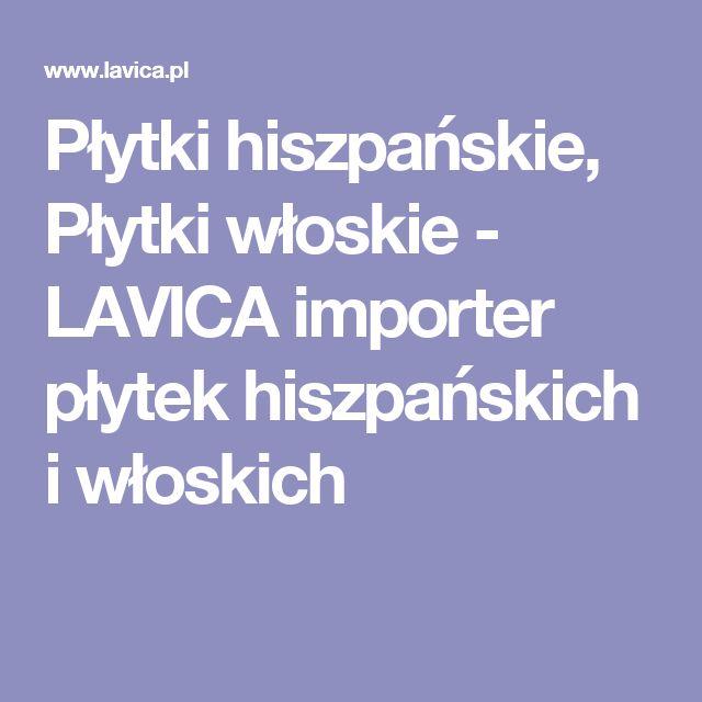 Płytki hiszpańskie, Płytki włoskie  - LAVICA importer płytek hiszpańskich i włoskich