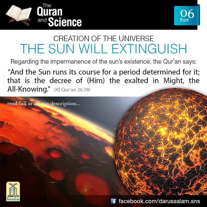 The Qur'an and Science: The Qur'an and Science: 06. The Sun will Extinguish: The light of the sun is due to a chemical process on its surface that has been taking place continuously for the past five billion years. It will come to an end at some point of time in the future, when the sun will be totally extinguished, leading to extinction of all life on earth. Regarding the impermanence of the sun's existence, the Qur'an says: وَالشَّمْسُ تَجْرِيْ لِمُسْتَــقَرٍّ لَّهَا ۚ ذٰلِكَ تَــقْدِيْرُ…