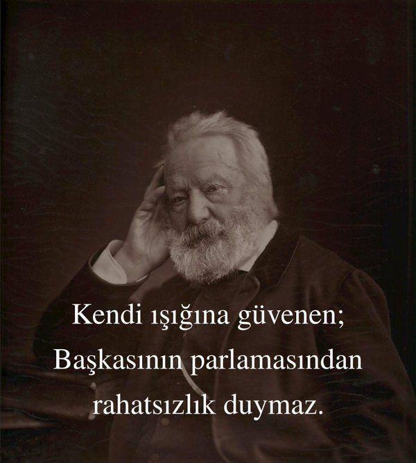 Kendi ışığına güvenen;  Başkasının parlamasından rahatsızlık duymaz. Victor Hugo