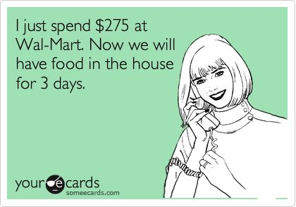 I just spend %24275 at Wal-Mart. Now we will have food in the house for 3 days. | Encouragement Ecard