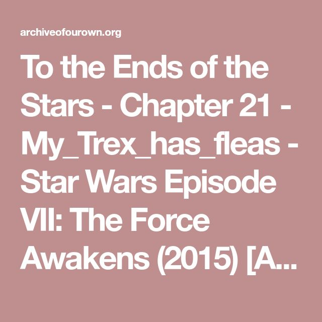 To the Ends of the Stars - Chapter 21 - My_Trex_has_fleas - Star Wars Episode VII: The Force Awakens (2015) [Archive of Our Own]