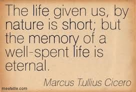 Well......Marcus Tullius Cicero is right, time is short but we have to spend it well in our life.