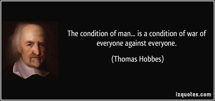 The condition of man... is a condition of war of everyone against everyone. (Thomas Hobbes)