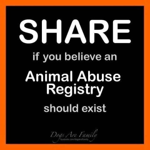 Even if you don't care about the animals' welfare, know that animal abusers also do or will abuse the children and adults living in their homes, as well.