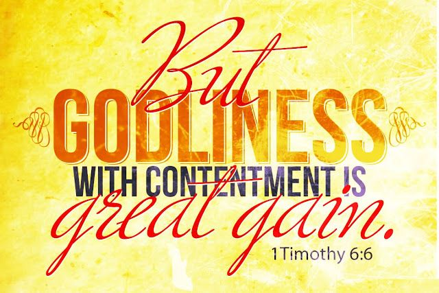 But godliness with contentment is great gain. 1 Timothy 6:6