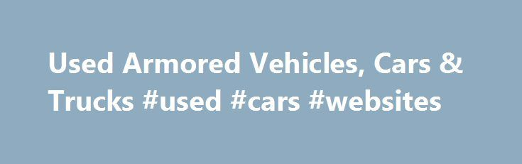 Used Armored Vehicles, Cars & Trucks #used #cars #websites http://autos.nef2.com/used-armored-vehicles-cars-trucks-used-cars-websites/  #used vehicles # Used Armored Vehicles. Cars, Trucks & Vans: The Armored Group Look to The Armored Group, LLC for used armored cars, armored vans, and other used armored vehicles including bulletproof trucks, prisoner transports, tactical trucks and money transport vehicles. Search our online inventory for the used armored vehicle or light armored car to…