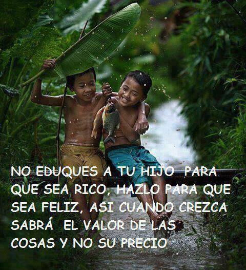 """""""No eduques a tu hijo para que sea rico, hazlo para que sea feliz, así cuando crezca sabrá el valor de las cosas y no su precio."""" #Citas #Frases @Candidman"""