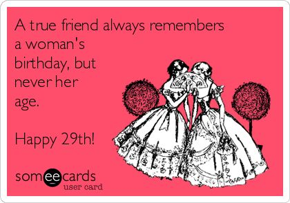 A true friend always remembers a woman's birthday, but never her age. Happy 29th! | Birthday Ecard