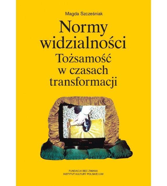 NORMY WIDZIALNOŚCI TOŻSAMOŚĆ W CZASACH TRANSFORMACJI :: Magda Szcześniak (ebook)