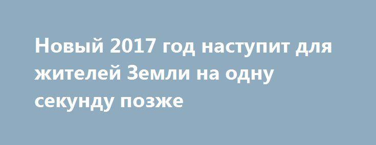 Новый 2017 год наступит для жителей Земли на одну секунду позже http://kleinburd.ru/news/novyj-2017-god-nastupit-dlya-zhitelej-zemli-na-odnu-sekundu-pozzhe/  В новогоднюю ночь к Всемирному координированному времени (UTC) прибавят дополнительную секунду. Об этом стало известно из официального сообщения Международной службы вращения Земли (IERS). Ожидается, что для времени UTC в ночь на 1 января будет установлена следующая последовательность: 31 декабря — 23.59.59., 23.59.60, 1 января —…