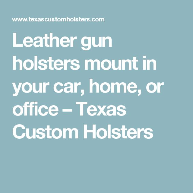 Leather gun holsters mount in your car, home, or office – Texas Custom Holsters