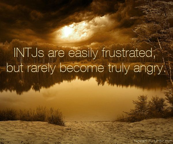 INTJ.  Easily frustrated, but rarely truly angry.  And the truly angry is scary, so don't push it. This is true for me, anyway.