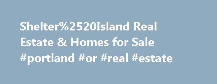 Shelter%2520Island Real Estate & Homes for Sale #portland #or #real #estate http://real-estate.nef2.com/shelter%2520island-real-estate-homes-for-sale-portland-or-real-estate/  #shelter island real estate # Map Layers © 2015 Coldwell Banker Real Estate LLC. All Rights Reserved. Coldwell Banker®. the Coldwell Banker logo, Coldwell Banker Previews International® and the Coldwell Banker Previews International logo are registered service marks owned by Coldwell Banker Real Estate LLC. Coldwell…