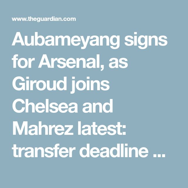 Aubameyang signs for Arsenal, as Giroud joins Chelsea and Mahrez latest: transfer deadline day – live!