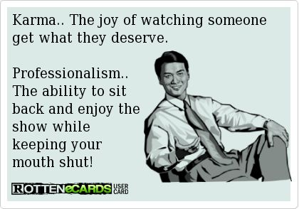 Karma.. The joy of watching someone get what they deserve.Professionalism..The ability to sit back and enjoy the show while keeping your mouth shut!