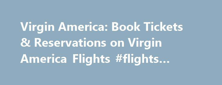 Virgin America: Book Tickets & Reservations on Virgin America Flights #flights #america http://flight.remmont.com/virgin-america-book-tickets-reservations-on-virgin-america-flights-flights-america-4/  #flights america # Virgin America Reservations Looking for Virgin America Tickets Airfares? Travelers who need to make bookings and reservations for domestic or international flights will be pleased with Expedia's... Read more >