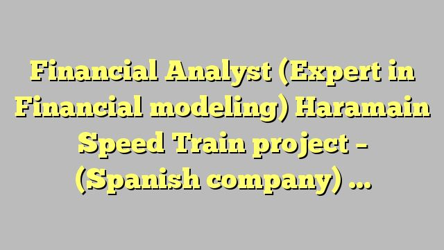 Financial Analyst (Expert in Financial modeling) Haramain Speed Train project - (Spanish company) - Mena...