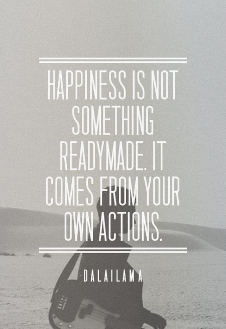Happiness is not something readymade. It comes from your own actions. - Dalai…