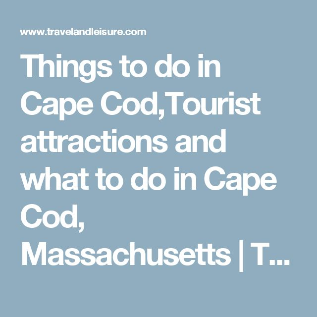 Things to do in Cape Cod,Tourist attractions and what to do in Cape Cod, Massachusetts | Travel + Leisure