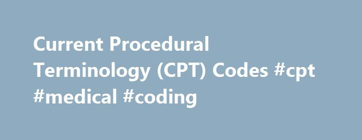 Current Procedural Terminology (CPT) Codes #cpt #medical #coding http://zambia.remmont.com/current-procedural-terminology-cpt-codes-cpt-medical-coding/  # What Are CPT Codes? Updated May 25, 2017 Whenever you have a medical procedure performed or health care service provided, it is coded in your medical record for tracking and billing. CPT codes and HCPCS codes are related systems of medical coding required for providers and insurers to send information electronically. See how they are used…