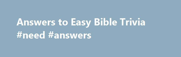 Answers to Easy Bible Trivia #need #answers http://health.nef2.com/answers-to-easy-bible-trivia-need-answers/  #bible question and answers # Answers to the Easy Bible Trivia Questions 1. What gave Samson his unusual strength? A: The hair on his head—Judges 16:17 2. While walking along the shore of the Sea of Galilee, Jesus called His first disciples saying, Follow Me and I will make you__________. A: Fishers of men—Matthew 4:19 3. After Jesus was born an angel appeared to Joseph telling him…