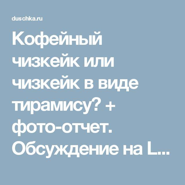 Кофейный чизкейк или чизкейк в виде тирамису? + фото-отчет. Обсуждение на LiveInternet - Российский Сервис Онлайн-Дневников