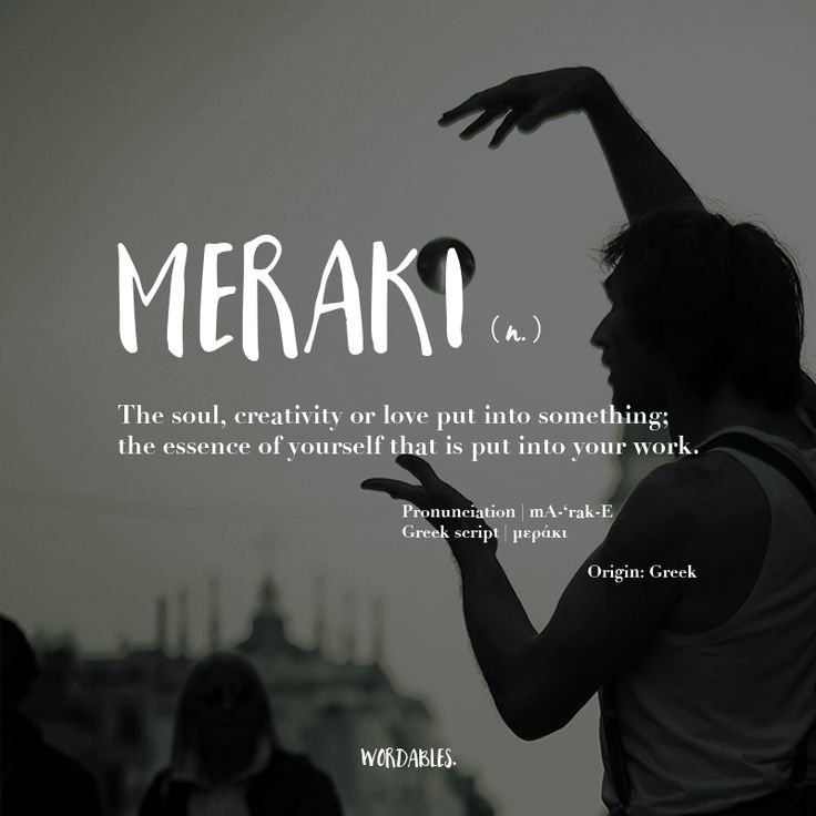 Meraki (n) The Soul, cdeativity, or love put into something; the essence of yourself that is put into your work