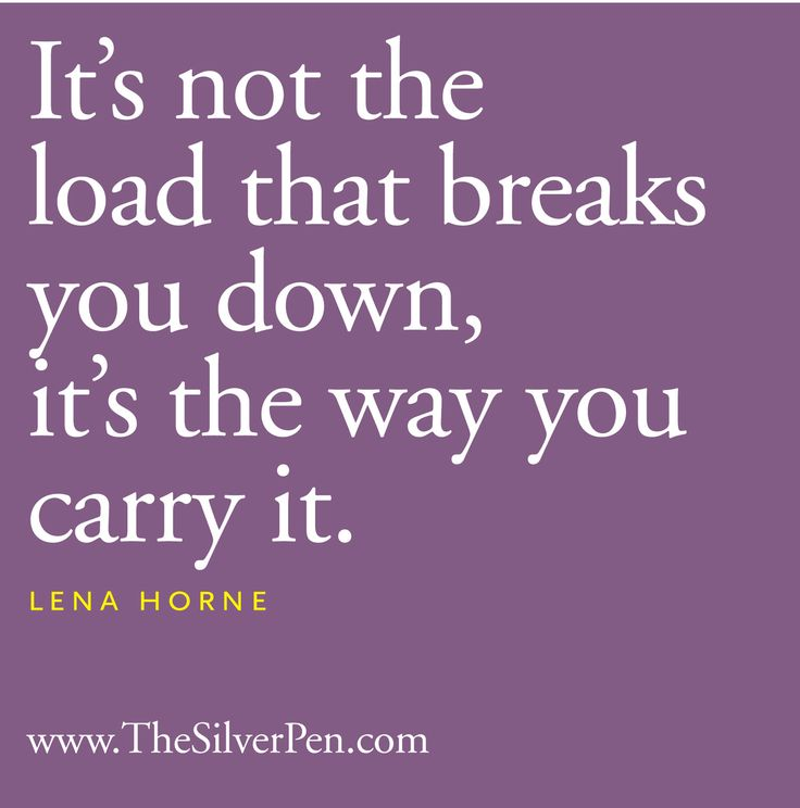 Its not the load that breaks you down, its the way you