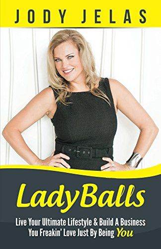 LadyBalls: Live Your Ultimate Lifestyle And Build A Business You Freakin' Love, Just By Being YOU! by Jody Jelas