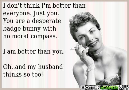 I don't think I'm better than everyone. Just you.  You are a desperate badge bunny with  no moral compass.   I am better than you.   Oh..and my husband  thinks so too!