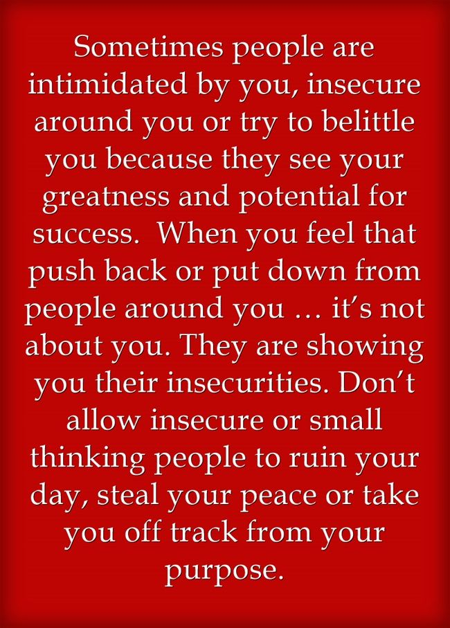 Sometimes people are intimidated by you, insecure around you or try to belittle you because they see your greatness and potential for success. When you feel that push back or put down from people around you … it's not about you. They are showing you their insecurities. Don't allow insecure or small thinking people to ruin your day, steal your peace or take you off track from your purpose.