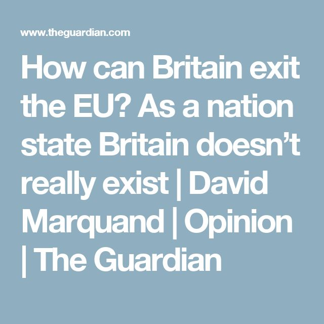 How can Britain exit the EU? As a nation state Britain doesn't really exist   David Marquand   Opinion   The Guardian