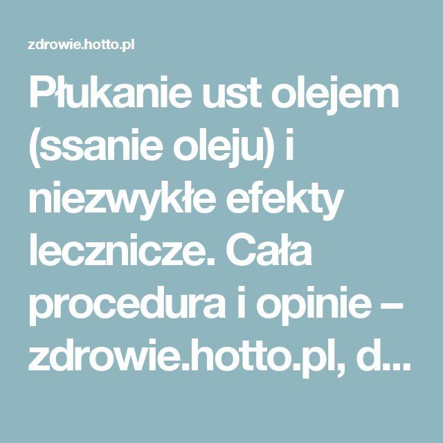 Płukanie ust olejem (ssanie oleju) i niezwykłe efekty lecznicze. Cała procedura i opinie – zdrowie.hotto.pl, domowe sposoby popularne w necie