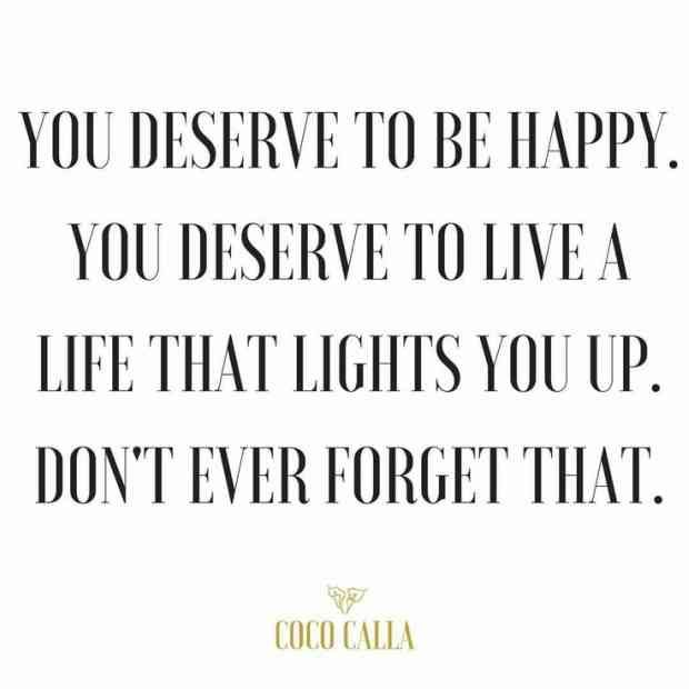 """You deserve to be happy. You deserve to live a life that lights you up. Don't ever forget that."" — Coco Calla"
