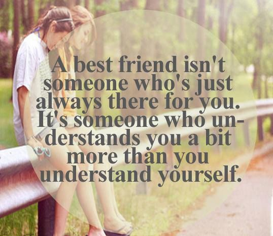 a best friend isn't someone who's just always there for you. it's someone who understands you a bit more than you understand yourself