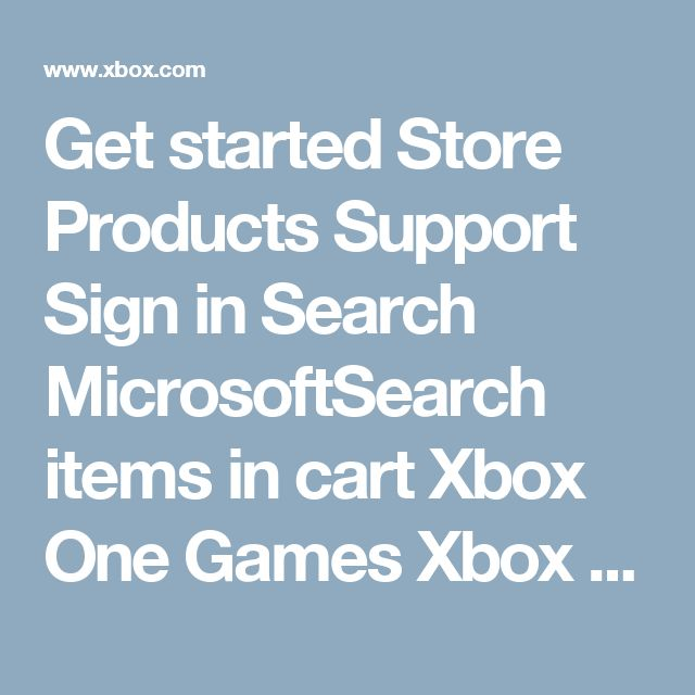 Get started   Store  Products  Support Sign in Search MicrosoftSearch items in cart   Xbox One   Games   Xbox Live   Accessories   Xbox on Windows   Xbox Support   My Xbox   The