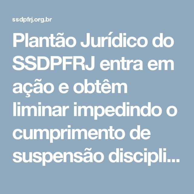 Plantão Jurídico do SSDPFRJ entra em ação e obtêm liminar impedindo o cumprimento de suspensão disciplinar no recesso judiciário. – SSDPFRJ