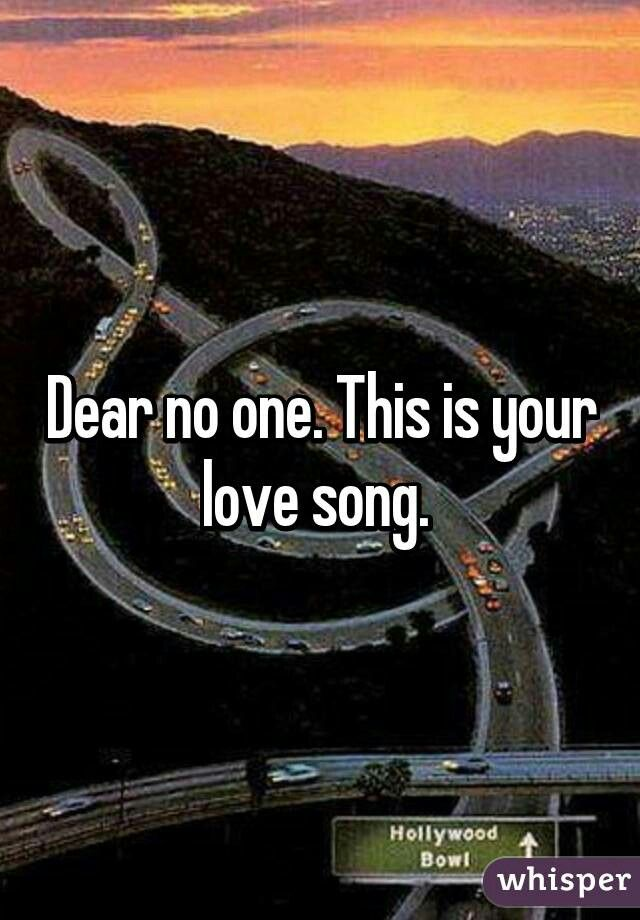 """""""Dear no one...this is your love song..."""" - Tori Kelly"""