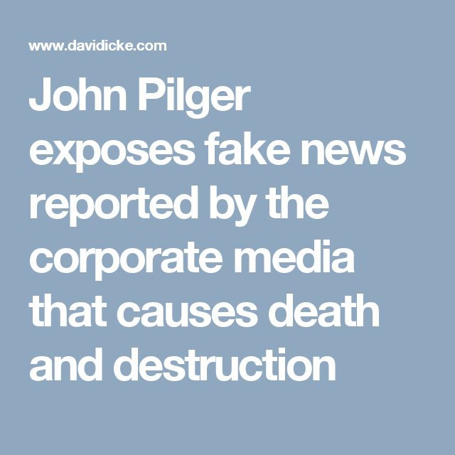 John Pilger exposes fake news reported by the corporate media that causes death and destruction